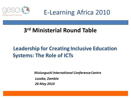 E-Learning Africa 2010 3 rd Ministerial Round Table Leadership for Creating Inclusive Education Systems: The Role of ICTs Mulungushi International Conference.