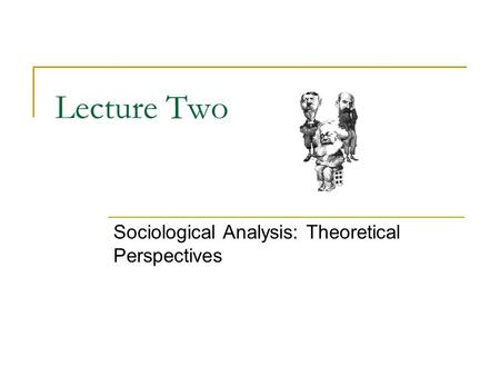 Lecture Two Sociological Analysis: Theoretical Perspectives.
