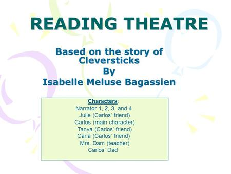 READING THEATRE Based on the story of Cleversticks By Isabelle Meluse Bagassien Characters: Narrator 1, 2, 3, and 4 Julie (Carlos' friend) Carlos (main.
