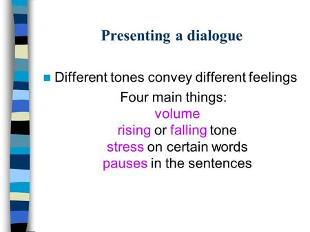 Presenting a dialogue Different tones convey different feelings Four main things: volume rising or falling tone stress on certain words pauses in the sentences.