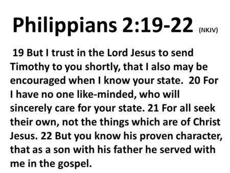 Philippians 2:19-22 (NKJV) 19 But I trust in the Lord Jesus to send Timothy to you shortly, that I also may be encouraged when I know your state. 20 For.