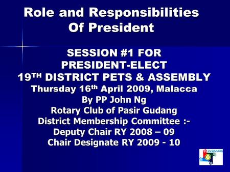 Role and Responsibilities Of President SESSION #1 FOR PRESIDENT-ELECT 19 TH DISTRICT PETS & ASSEMBLY Thursday 16 th April 2009, Malacca By PP John Ng Rotary.