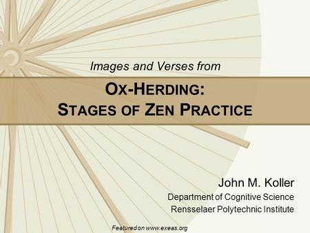 O X -H ERDING : S TAGES OF Z EN P RACTICE John M. Koller Department of Cognitive Science Rensselaer Polytechnic Institute Images and Verses from Featured.