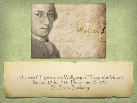 Johannes Chrysostomus Wolfgangus Theophilus Mozart January 27th, 1756 - December 5th, 1791 By Brock Buckway.