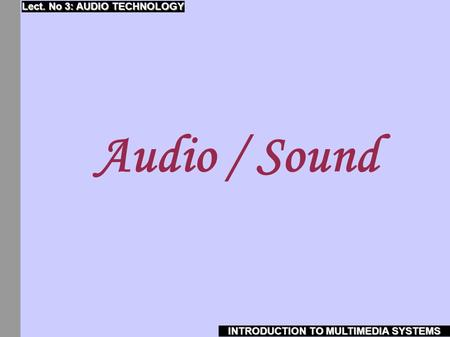 Audio / Sound INTRODUCTION TO MULTIMEDIA SYSTEMS Lect. No 3: AUDIO TECHNOLOGY.