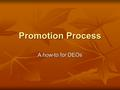 Promotion Process A how-to for DEOs. How is a promotion review initiated? Required in the final probationary year of a tenure track appointment (year.