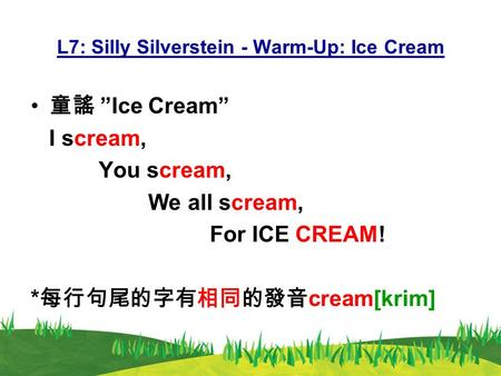 "L7: Silly Silverstein - Warm-Up: Ice Cream 童謠 ""Ice Cream"" I scream, You scream, We all scream, For ICE CREAM! * 每行句尾的字有相同的發音 cream[krim]"