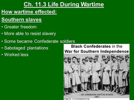Ch. 11.3 Life During Wartime How wartime effected: Southern slaves Greater freedom More able to resist slavery Some became Confederate soldiers Sabotaged.
