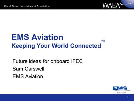 1 EMS Aviation Keeping Your World Connected ™ Future ideas for onboard IFEC Sam Carswell EMS Aviation.