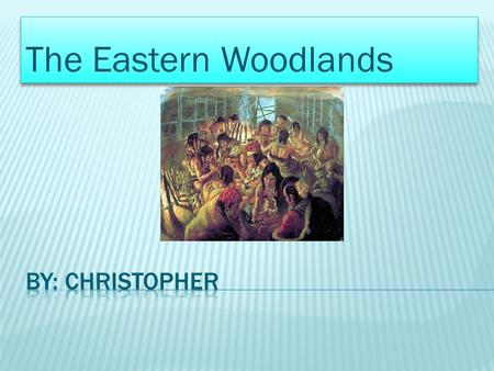 The Eastern Woodlands.  The Eastern Woodlands cultural region stretched east of the great Mississippi River. The region's name came from the large forests.