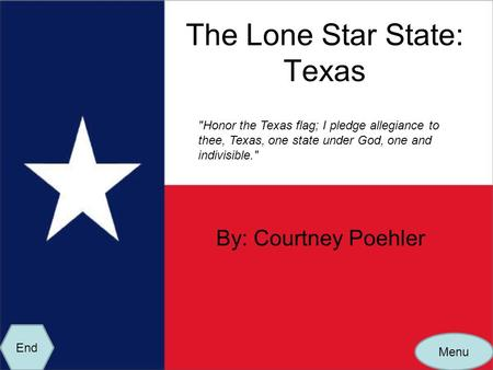 The Lone Star State: Texas By: Courtney Poehler Honor the Texas flag; I pledge allegiance to thee, Texas, one state under God, one and indivisible. Menu.