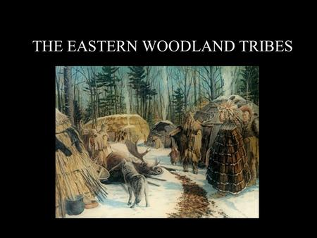 THE EASTERN WOODLAND TRIBES. The region of the Eastern Woodland tribes stretched East of the Mississippi River.