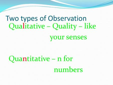 Two types of Observation Qualitative – Quality – like your senses Quantitative – n for numbers.