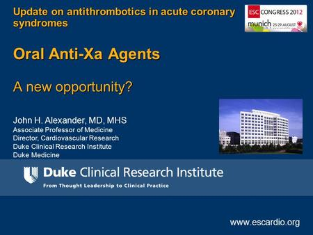 John H. Alexander, MD, MHS Associate Professor of Medicine Director, Cardiovascular Research Duke Clinical Research Institute Duke Medicine Update on antithrombotics.