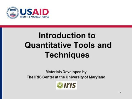 1a Introduction to Quantitative Tools and Techniques Materials Developed by The IRIS Center at the University of Maryland.