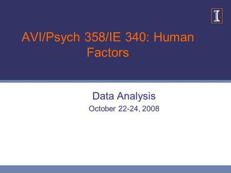 AVI/Psych 358/IE 340: Human Factors Data Analysis October 22-24, 2008.