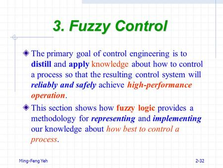 Ming-Feng Yeh2-32 3. Fuzzy Control The primary goal of control engineering is to distill and apply knowledge about how to control a process so that the.