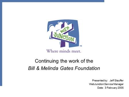 Continuing the work of the Bill & Melinda Gates Foundation Presented by: Jeff Stauffer WebJunction Service Manager Date: 3 February 2005.