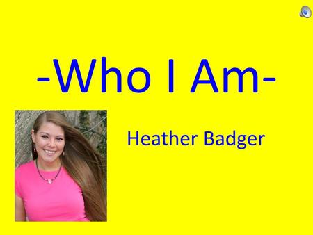 -Who I Am- Heather Badger. Let's look deeper into what makes me, me! Where am I from? – I was born into a family with loving parents and five siblings.