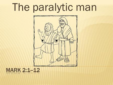 The paralytic man.  Jesus was in Capernaum  Jesus started preaching  A large crowd gathered in the house  Pharisees  Followers.
