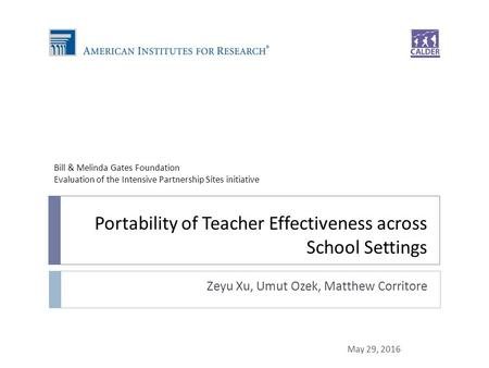 Portability of Teacher Effectiveness across School Settings Zeyu Xu, Umut Ozek, Matthew Corritore May 29, 2016 Bill & Melinda Gates Foundation Evaluation.