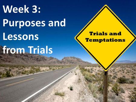 Trials and Temptations Week 3: Purposes and Lessons from Trials.