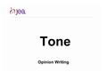 Tone Opinion Writing. Tone Tone is the emotion or mood of the writing. It can help the audience connect to the opinion piece better, but writers need.
