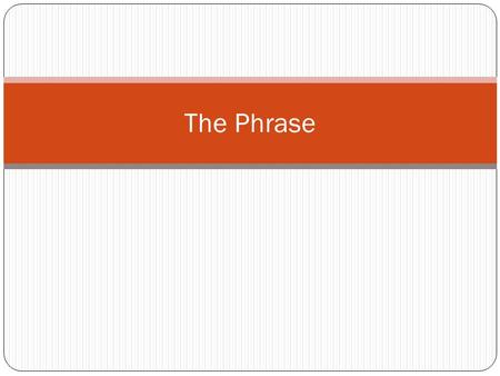 The Phrase. What is a Phrase?  A group of words that does NOT contain a subject and verb  Types of phrases:  Prepositional  Adjective  Adverb  Participle.