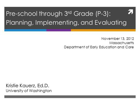  Pre-school through 3 rd Grade (P-3): Planning, Implementing, and Evaluating Kristie Kauerz, Ed.D. University of Washington November 13, 2012 Massachusetts.