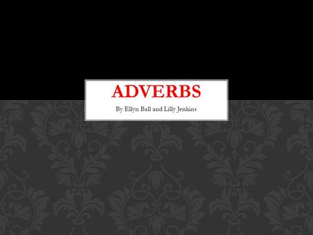 By Ellyn Ball and Lilly Jenkins. What is an adverb? ADVERBS.