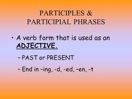 PARTICIPLES & PARTICIPIAL PHRASES A verb form that is used as an ADJECTIVE. –PAST or PRESENT –End in –ing, -d, -ed, –en, -t.