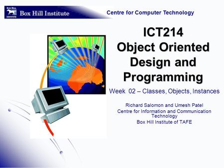 Centre for Computer Technology ICT214 Object Oriented Design and Programming Week 02 – Classes, Objects, Instances Richard Salomon and Umesh Patel Centre.