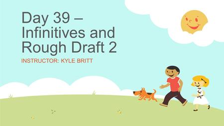 Day 39 – Infinitives and Rough Draft 2 INSTRUCTOR: KYLE BRITT.