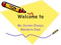 Welcome to Ms. Carolyn Zhang's Mandarin Class. Self-Introduction Education Background (English B.A & Education M.D Three years in Lower School The relationship.