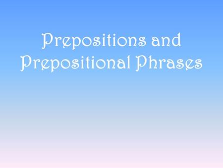 Prepositions and Prepositional Phrases. Prepositions A word that shows a relationship between a noun or a pronoun and another word in a sentence Also,