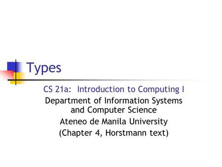 Types CS 21a: Introduction to Computing I Department of Information Systems and Computer Science Ateneo de Manila University (Chapter 4, Horstmann text)