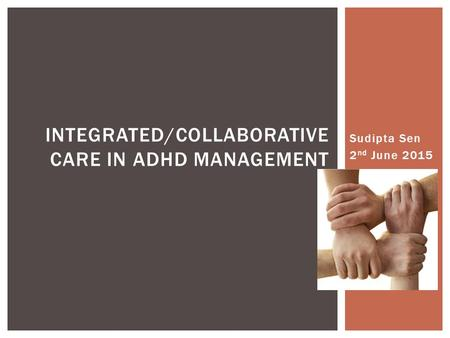 Sudipta Sen 2 nd June 2015 INTEGRATED/COLLABORATIVE CARE IN ADHD MANAGEMENT.
