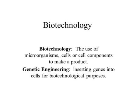 Biotechnology Biotechnology: The use of microorganisms, cells or cell components to make a product. Genetic Engineering: inserting genes into cells for.