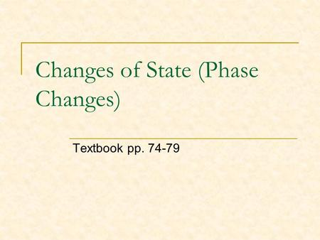 Changes of State (Phase Changes) Textbook pp. 74-79.