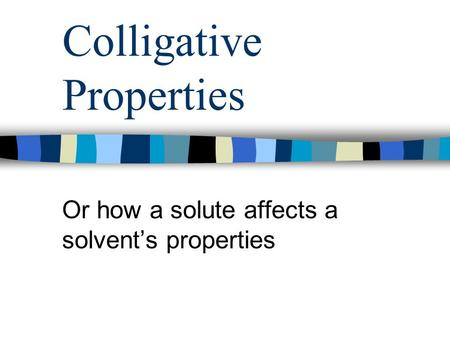 Colligative Properties Or how a solute affects a solvent's properties.