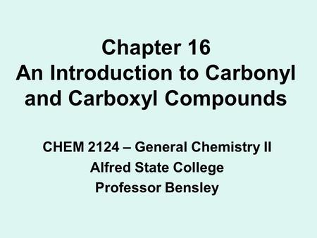 Chapter 16 An Introduction to Carbonyl and Carboxyl Compounds CHEM 2124 – General Chemistry II Alfred State College Professor Bensley.