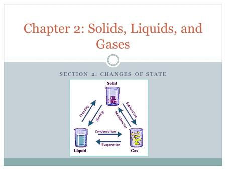 SECTION 2: CHANGES OF STATE Chapter 2: Solids, Liquids, and Gases.