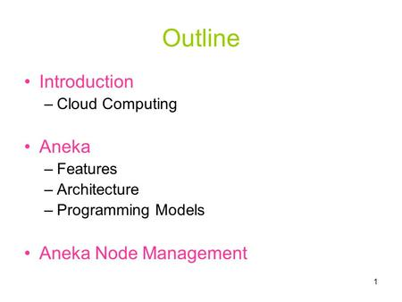 1 Outline Introduction –Cloud Computing Aneka –Features –Architecture –Programming Models Aneka Node Management.