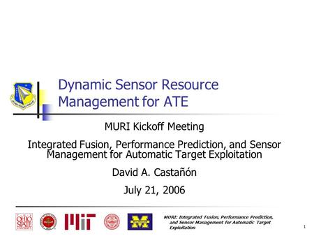MURI: Integrated Fusion, Performance Prediction, and Sensor Management for Automatic Target Exploitation 1 Dynamic Sensor Resource Management for ATE MURI.