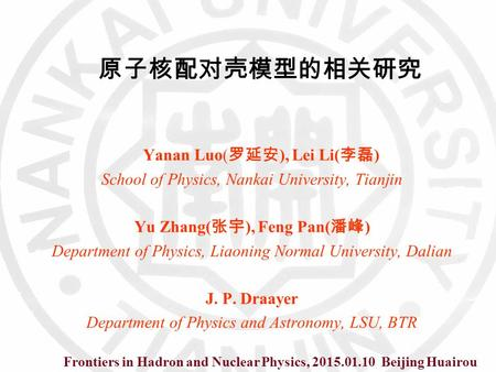 原子核配对壳模型的相关研究 Yanan Luo( 罗延安 ), Lei Li( 李磊 ) School of Physics, Nankai University, Tianjin Yu Zhang( 张宇 ), Feng Pan( 潘峰 ) Department of Physics, Liaoning.