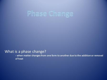 What is a phase change? - when matter changes from one form to another due to the addition or removal of heat.