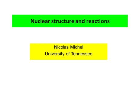 Nuclear structure and reactions Nicolas Michel University of Tennessee.