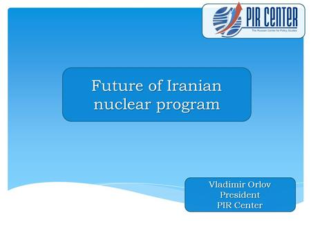 Future of Iranian nuclear program Vladimir Orlov President PIR Center.
