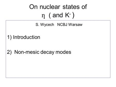 On nuclear states of ƞ ( and K - ) S. Wycech NCBJ Warsaw 1) Introduction 2) Non-mesic decay modes.