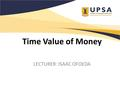 Time Value of Money LECTURER: ISAAC OFOEDA. Chapter Objectives Understand what gives money its time value. Explain the methods of calculating present.
